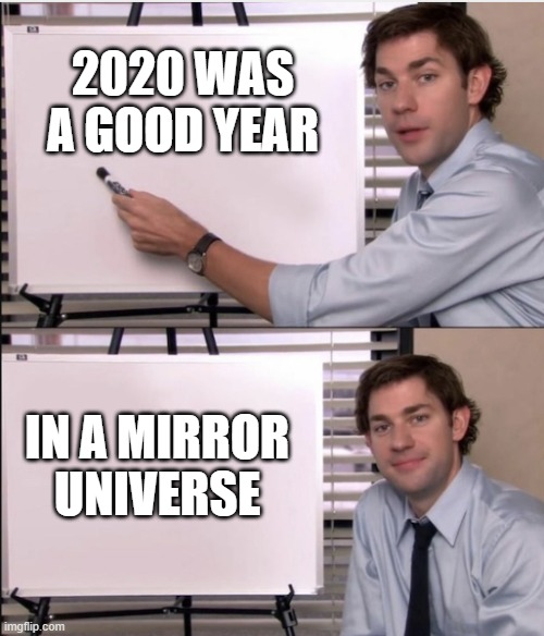 Jim office board |  2020 WAS A GOOD YEAR; IN A MIRROR UNIVERSE | image tagged in jim office board,2020 sucks,the office | made w/ Imgflip meme maker