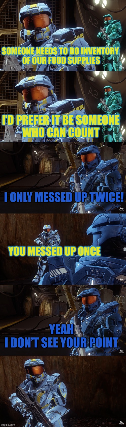 I don't see your point |  SOMEONE NEEDS TO DO INVENTORY  OF OUR FOOD SUPPLIES; I'D PREFER IT BE SOMEONE  WHO CAN COUNT; I ONLY MESSED UP TWICE! YOU MESSED UP ONCE; YEAH  I DON'T SEE YOUR POINT | image tagged in wash and caboose,red vs blue,rvb,agent washington,caboose,i dont see your point | made w/ Imgflip meme maker