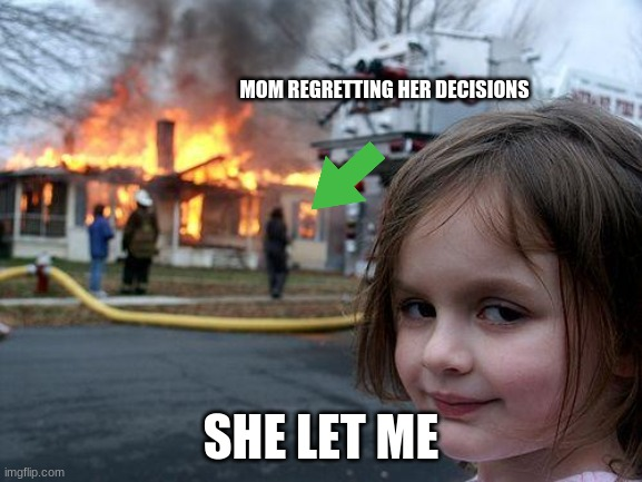 Disaster Girl Meme | MOM REGRETTING HER DECISIONS SHE LET ME | image tagged in memes,disaster girl | made w/ Imgflip meme maker