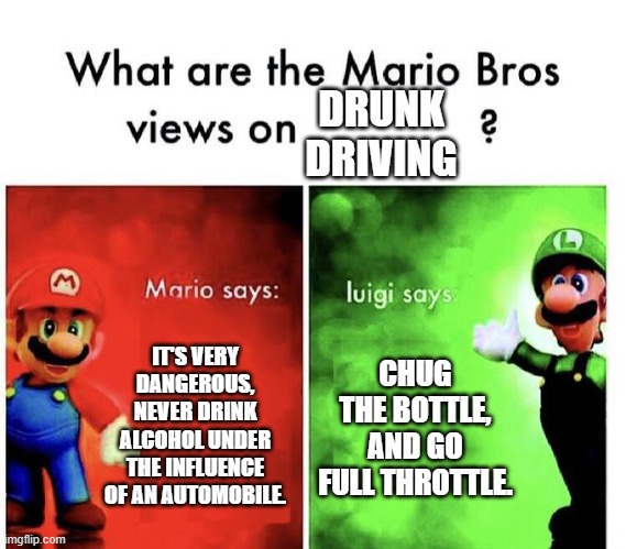 Very nice advice Luigi |  DRUNK DRIVING; IT'S VERY DANGEROUS, NEVER DRINK ALCOHOL UNDER THE INFLUENCE OF AN AUTOMOBILE. CHUG THE BOTTLE, AND GO FULL THROTTLE. | image tagged in mario bros views,drunk driving,dark humor,funny memes,memes | made w/ Imgflip meme maker