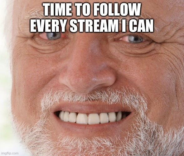 :( |  TIME TO FOLLOW EVERY STREAM I CAN | image tagged in hide the pain harold | made w/ Imgflip meme maker