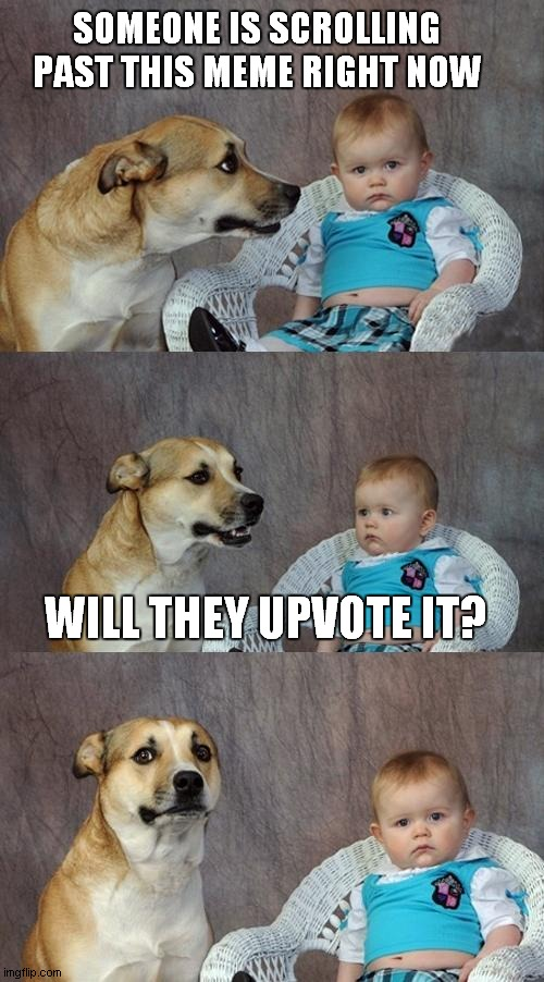 Dad Joke Dog |  SOMEONE IS SCROLLING PAST THIS MEME RIGHT NOW; WILL THEY UPVOTE IT? | image tagged in memes,dad joke dog | made w/ Imgflip meme maker