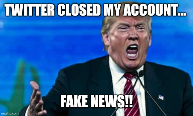 Trump mad |  TWITTER CLOSED MY ACCOUNT... FAKE NEWS!! | image tagged in trump mad | made w/ Imgflip meme maker