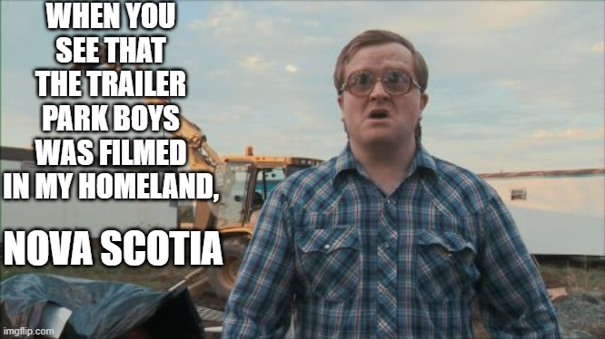 Trailer Park Boys Bubbles |  WHEN YOU SEE THAT THE TRAILER PARK BOYS WAS FILMED IN MY HOMELAND, NOVA SCOTIA | image tagged in memes,trailer park boys bubbles,shitpost,funny,canada,trailer park boys | made w/ Imgflip meme maker