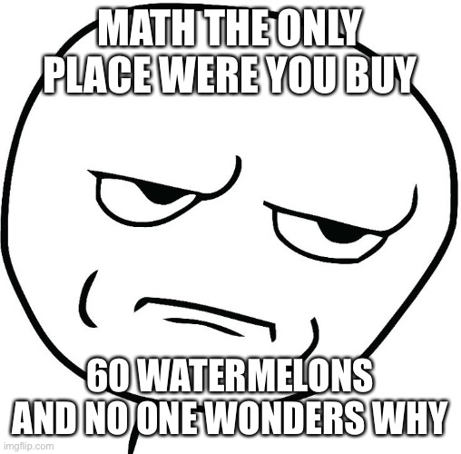 MATH THE ONLY PLACE WERE YOU BUY; 60 WATERMELONS AND NO ONE WONDERS WHY | image tagged in meme face | made w/ Imgflip meme maker