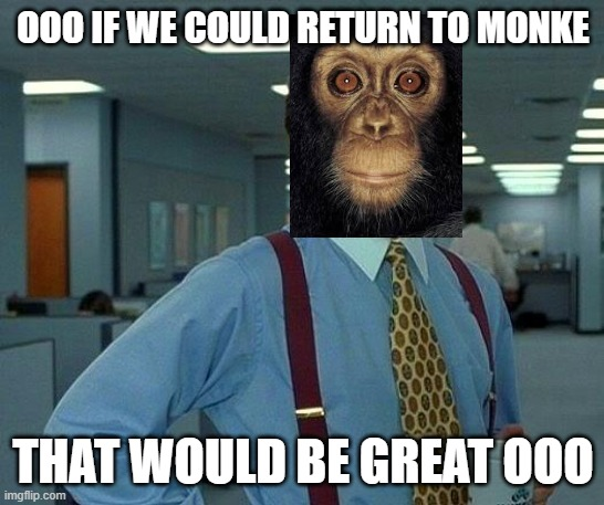Ooo Monke Ooo |  OOO IF WE COULD RETURN TO MONKE; THAT WOULD BE GREAT OOO | image tagged in memes,that would be great,monke,ooo,monkey,return to monke | made w/ Imgflip meme maker