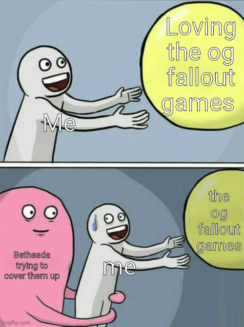 Big sad |  Loving the og fallout games; Me; the og fallout games; Bethesda trying to cover them up; me | image tagged in memes,running away balloon,fallout meme | made w/ Imgflip meme maker