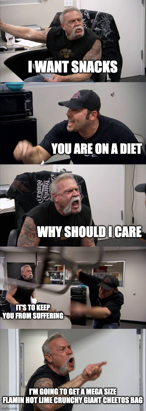 Diet |  I WANT SNACKS; YOU ARE ON A DIET; WHY SHOULD I CARE; IT'S TO KEEP YOU FROM SUFFERING; I'M GOING TO GET A MEGA SIZE FLAMIN HOT LIME CRUNCHY GIANT CHEETOS BAG | image tagged in memes,american chopper argument | made w/ Imgflip meme maker