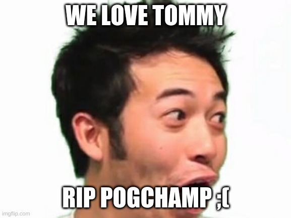 Doctor-Who stop editing the title. |  WE LOVE TOMMY; RIP POGCHAMP ;( | made w/ Imgflip meme maker