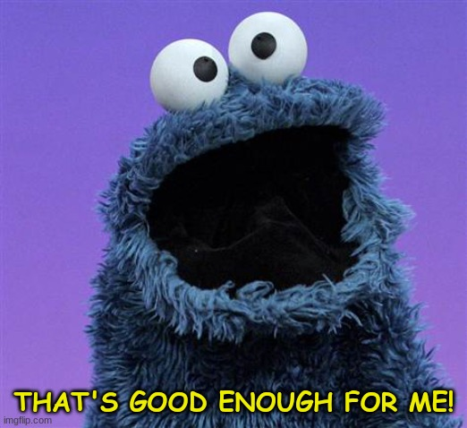 cookie monster | THAT'S GOOD ENOUGH FOR ME! | image tagged in cookie monster | made w/ Imgflip meme maker