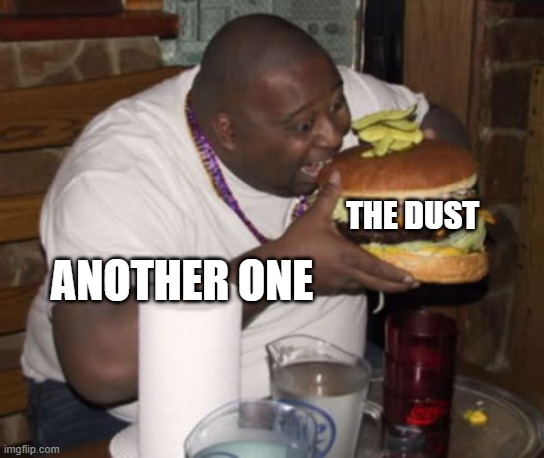 Yum! |  THE DUST; ANOTHER ONE | image tagged in fat guy eating burger | made w/ Imgflip meme maker