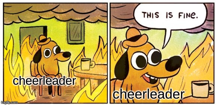cheerleader cheerleader | image tagged in memes,this is fine | made w/ Imgflip meme maker