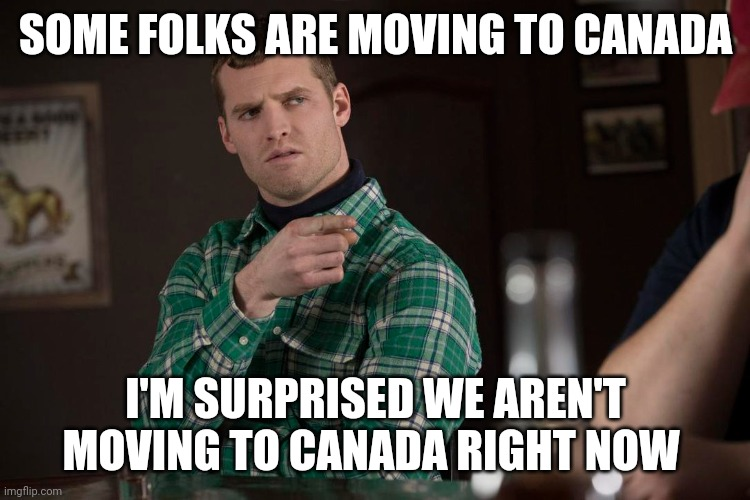 Letterkenny |  SOME FOLKS ARE MOVING TO CANADA; I'M SURPRISED WE AREN'T MOVING TO CANADA RIGHT NOW | image tagged in letterkenny,moving on | made w/ Imgflip meme maker
