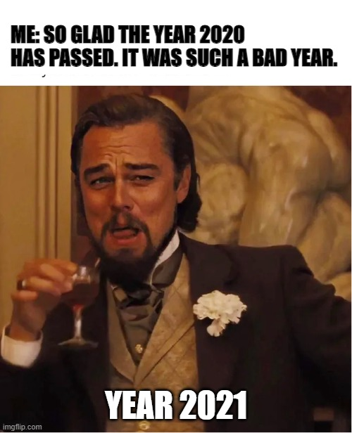 year 2021 |  ME: SO GLAD THE YEAR 2020 HAS PASSED. IT WAS SUCH A BAD YEAR. YEAR 2021 | image tagged in year 2021,2021,2020,leonardo dicaprio cheers,leonardo dicaprio | made w/ Imgflip meme maker
