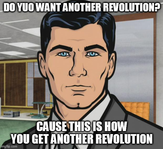 Archer |  DO YUO WANT ANOTHER REVOLUTION? CAUSE THIS IS HOW YOU GET ANOTHER REVOLUTION | image tagged in memes,archer | made w/ Imgflip meme maker