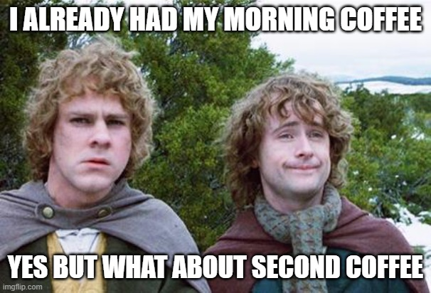 Second Coffee |  I ALREADY HAD MY MORNING COFFEE; YES BUT WHAT ABOUT SECOND COFFEE | image tagged in second breakfast | made w/ Imgflip meme maker