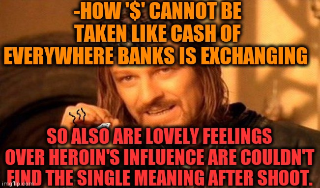 -Not same talks. |  -HOW '$' CANNOT BE TAKEN LIKE CASH OF EVERYWHERE BANKS IS EXCHANGING; SO ALSO ARE LOVELY FEELINGS OVER HEROIN'S INFLUENCE ARE COULDN'T FIND THE SINGLE MEANING AFTER SHOOT. | image tagged in one does not simply 420 blaze it,heroin,drugs are bad,one million dollars,same,reply | made w/ Imgflip meme maker