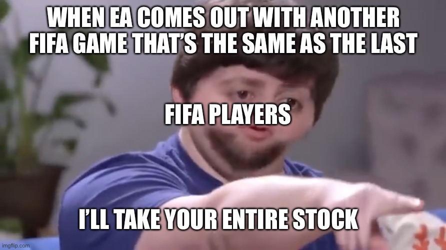 I'll take your entire stock |  WHEN EA COMES OUT WITH ANOTHER FIFA GAME THAT'S THE SAME AS THE LAST; FIFA PLAYERS; I'LL TAKE YOUR ENTIRE STOCK | image tagged in i ll take your entire stock | made w/ Imgflip meme maker