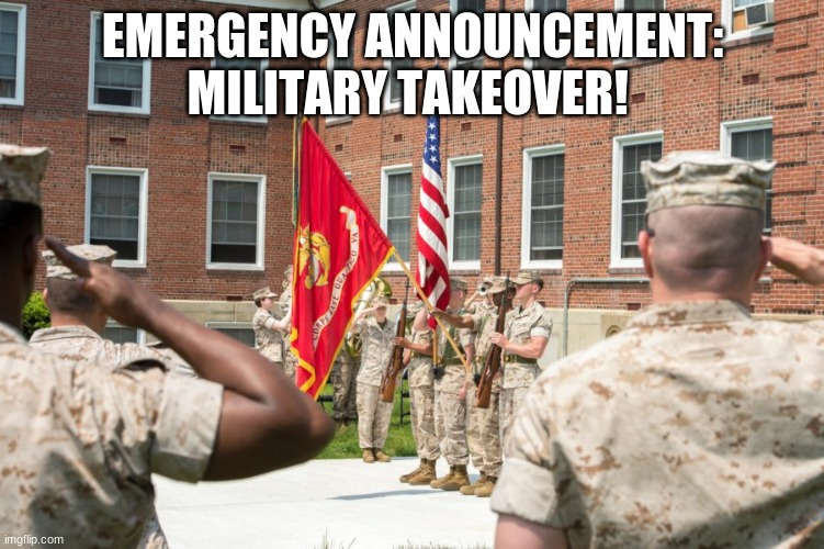 EMERGENCY ANNOUNCEMENT: MILITARY TAKEOVER! | image tagged in coup,military | made w/ Imgflip meme maker