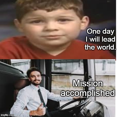 A kid with a dream. |  One day I will lead the world. Mission accomplished | image tagged in kid,dream,meme,driver,bus,children | made w/ Imgflip meme maker