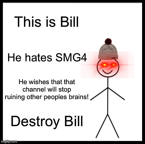 I recommend to NOT be like bill! |  This is Bill; He hates SMG4; He wishes that that channel will stop ruining other peoples brains! Destroy Bill | image tagged in memes,be like bill | made w/ Imgflip meme maker