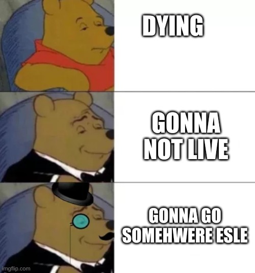bad meme dont upvote |  DYING; GONNA NOT LIVE; GONNA GO SOMEHWERE ESLE | image tagged in fancy pooh | made w/ Imgflip meme maker
