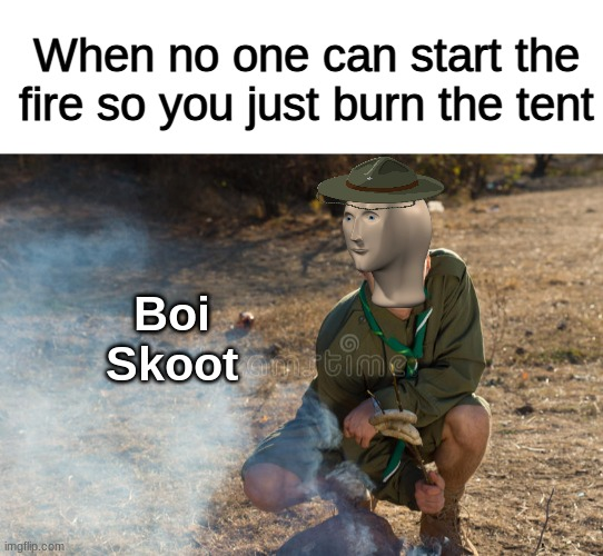 Boi Skoot |  When no one can start the fire so you just burn the tent; Boi Skoot | image tagged in funny,boy scout,memes,meme man | made w/ Imgflip meme maker