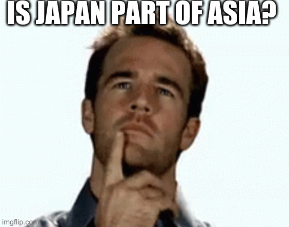 interesting | IS JAPAN PART OF ASIA? | image tagged in interesting | made w/ Imgflip meme maker
