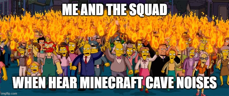Simpsons Riot | ME AND THE SQUAD WHEN HEAR MINECRAFT CAVE NOISES | image tagged in simpsons riot | made w/ Imgflip meme maker