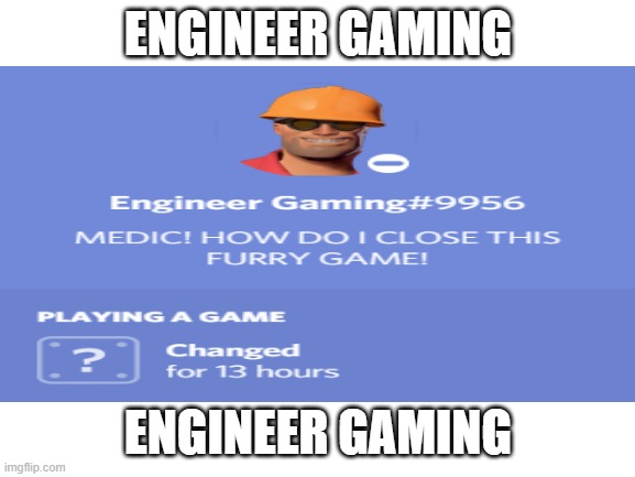 ENGINEER GAMING |  ENGINEER GAMING; ENGINEER GAMING | image tagged in engineer gaming,haha funny joke | made w/ Imgflip meme maker