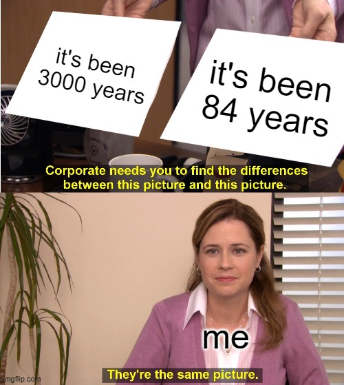 They're The Same Picture Meme | it's been 3000 years it's been 84 years me | image tagged in memes,they're the same picture | made w/ Imgflip meme maker