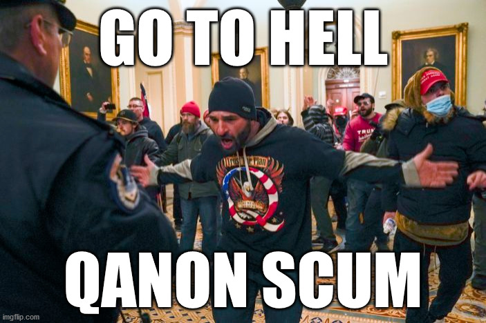 GO TO HELL QANON SCUM |  GO TO HELL; QANON SCUM | image tagged in qanon,scumbag,go to hell | made w/ Imgflip meme maker
