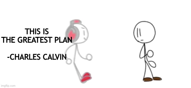 I'm the bold action MAAANNNN |  THIS IS THE GREATEST PLAN       -CHARLES CALVIN | image tagged in zooming charles,henry stickmin,charles calvin,memes,stickman,stick figure | made w/ Imgflip meme maker