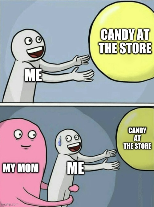 Literally me when I was like 6 |  CANDY AT THE STORE; ME; CANDY AT THE STORE; MY MOM; ME | image tagged in memes,running away balloon | made w/ Imgflip meme maker