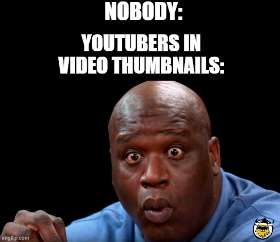 This is so true |  NOBODY:; YOUTUBERS IN VIDEO THUMBNAILS: | image tagged in shaq hot ones face,youtubers,youtube | made w/ Imgflip meme maker