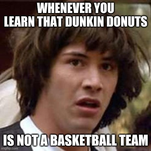 Conspiracy Keanu Meme |  WHENEVER YOU LEARN THAT DUNKIN DONUTS; IS NOT A BASKETBALL TEAM | image tagged in memes,conspiracy keanu | made w/ Imgflip meme maker