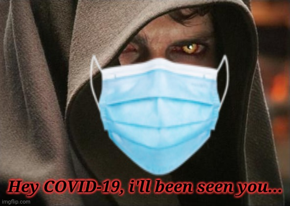 Lelz |  Hey COVID-19, i'll been seen you... | image tagged in anakin skywalker,darth vader,coronavirus,covid-19 | made w/ Imgflip meme maker