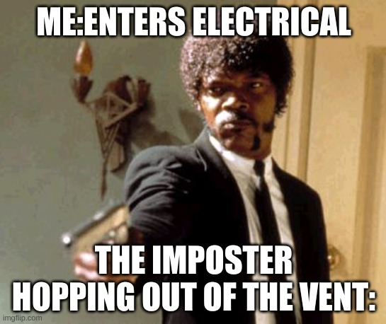 Say That Again I Dare You Meme |  ME:ENTERS ELECTRICAL; THE IMPOSTER HOPPING OUT OF THE VENT: | image tagged in memes,say that again i dare you | made w/ Imgflip meme maker