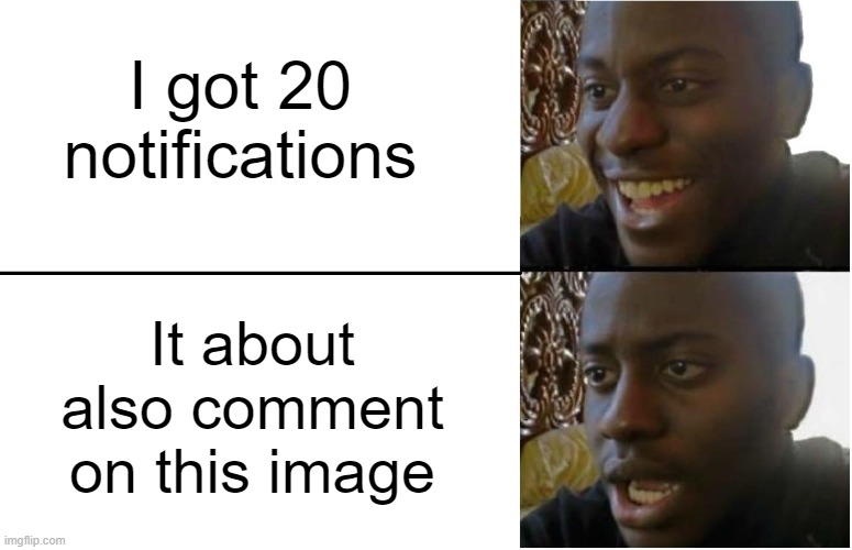 rip, those notifications |  I got 20 notifications; It about also comment on this image | image tagged in disappointed black guy | made w/ Imgflip meme maker