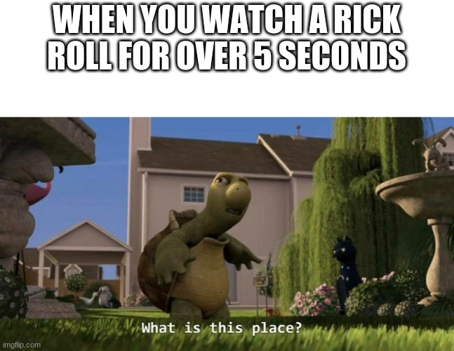 never gonna give you up |  WHEN YOU WATCH A RICK ROLL FOR OVER 5 SECONDS | image tagged in what is this place,rick roll,over 5 seconds | made w/ Imgflip meme maker