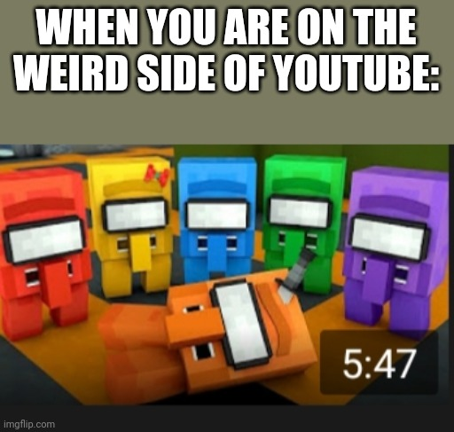 I found this |  WHEN YOU ARE ON THE WEIRD SIDE OF YOUTUBE: | image tagged in stay away,from,the weird side of youtube,or else,you will be scared | made w/ Imgflip meme maker
