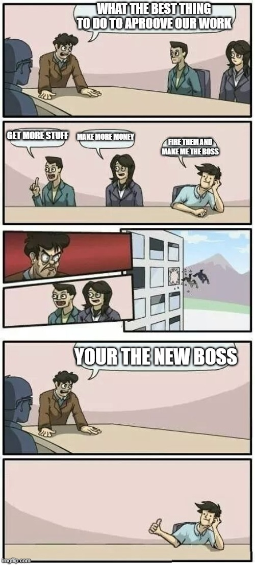 plz like |  WHAT THE BEST THING TO DO TO APROOVE OUR WORK; GET MORE STUFF; MAKE MORE MONEY; FIRE THEM AND MAKE ME THE BOSS; YOUR THE NEW BOSS | image tagged in boardroom meeting suggestion 2 | made w/ Imgflip meme maker