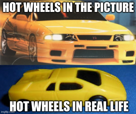 HOT WHEELS IN THE PICTURE; HOT WHEELS IN REAL LIFE | image tagged in cars | made w/ Imgflip meme maker