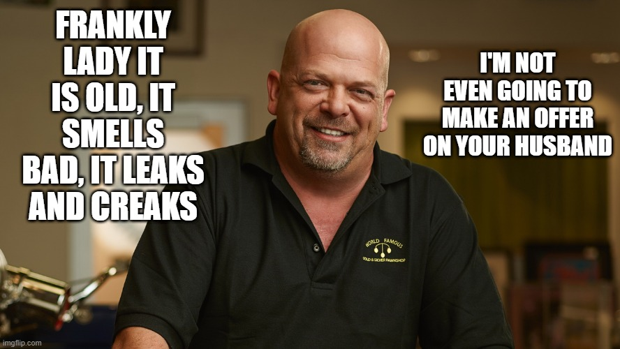 Pawn Stars |  I'M NOT EVEN GOING TO MAKE AN OFFER ON YOUR HUSBAND; FRANKLY LADY IT IS OLD, IT SMELLS BAD, IT LEAKS AND CREAKS | image tagged in pawn stars,offer,bid,husband | made w/ Imgflip meme maker