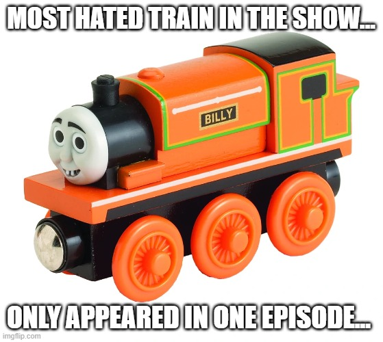 Poor Billy |  MOST HATED TRAIN IN THE SHOW... ONLY APPEARED IN ONE EPISODE... | image tagged in silly billy | made w/ Imgflip meme maker