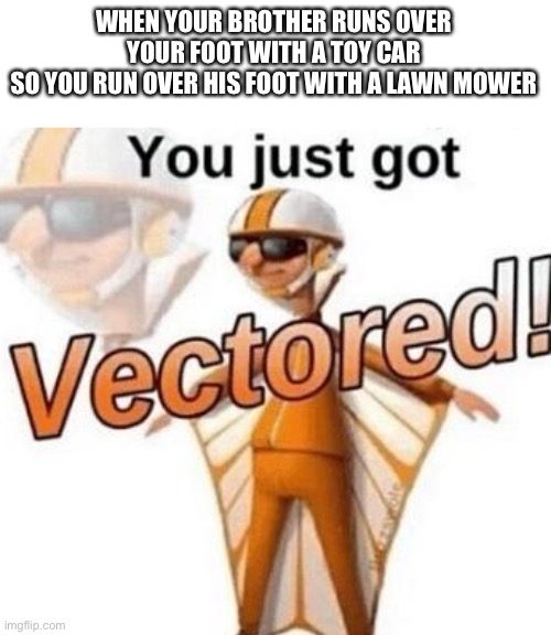 You just got vectored |  WHEN YOUR BROTHER RUNS OVER YOUR FOOT WITH A TOY CAR SO YOU RUN OVER HIS FOOT WITH A LAWN MOWER | image tagged in you just got vectored | made w/ Imgflip meme maker