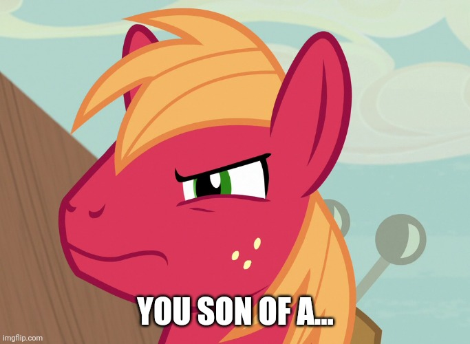 Jealousy Big Macintosh (MLP) | YOU SON OF A... | image tagged in jealousy big macintosh mlp | made w/ Imgflip meme maker