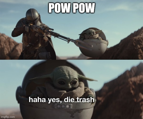 baby yoda die trash |  POW POW | image tagged in baby yoda die trash | made w/ Imgflip meme maker