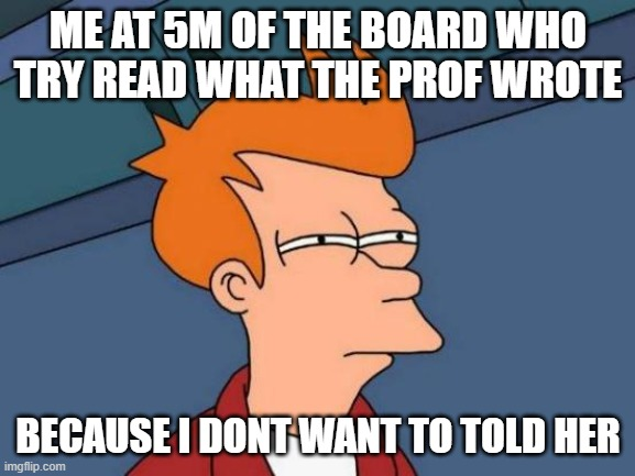 Futurama Fry Meme |  ME AT 5M OF THE BOARD WHO TRY READ WHAT THE PROF WROTE; BECAUSE I DONT WANT TO TOLD HER | image tagged in memes,futurama fry | made w/ Imgflip meme maker