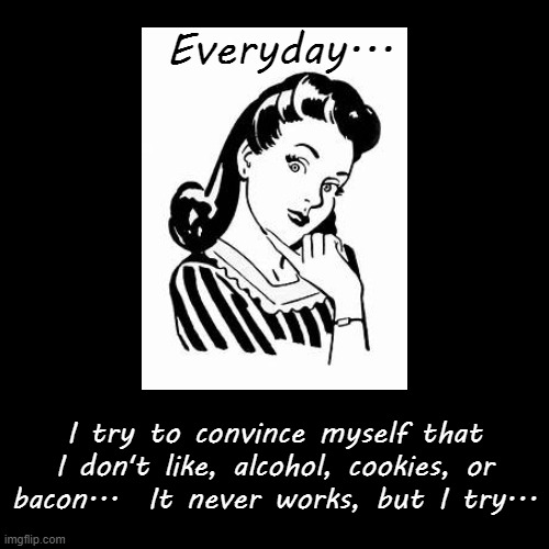 Everyday... | Everyday... | I try to convince myself that I don't like, alcohol, cookies, or bacon...  It never works, but I try... | image tagged in everyday,try to convince,don't like,alcohol,bacon,cookies | made w/ Imgflip demotivational maker